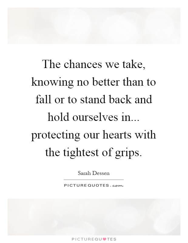 The chances we take, knowing no better than to fall or to stand back and hold ourselves in... protecting our hearts with the tightest of grips Picture Quote #1