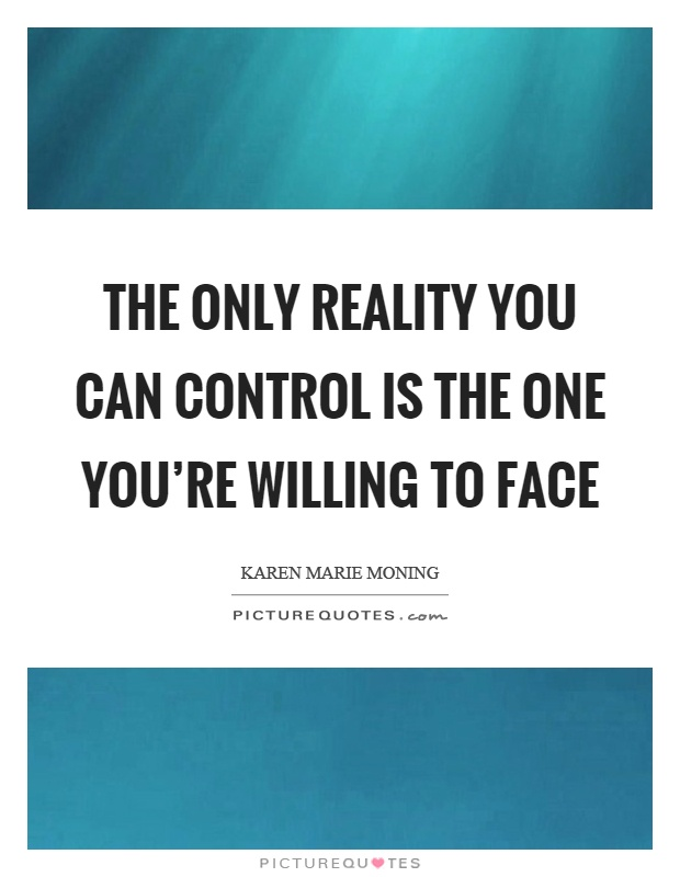 The only reality you can control is the one you're willing to face Picture Quote #1