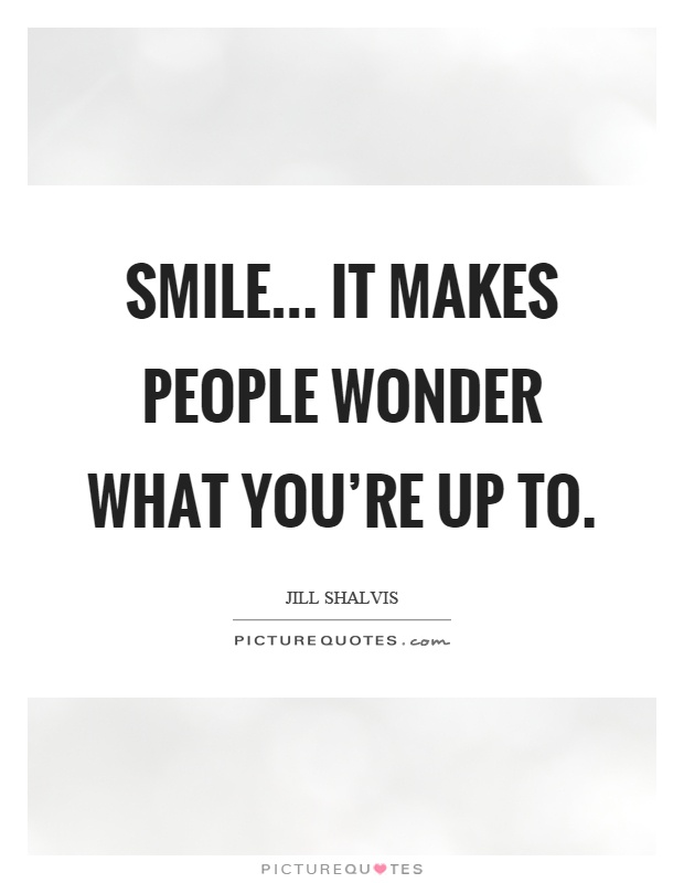 Smile It Makes People Wonder What You Re Up To