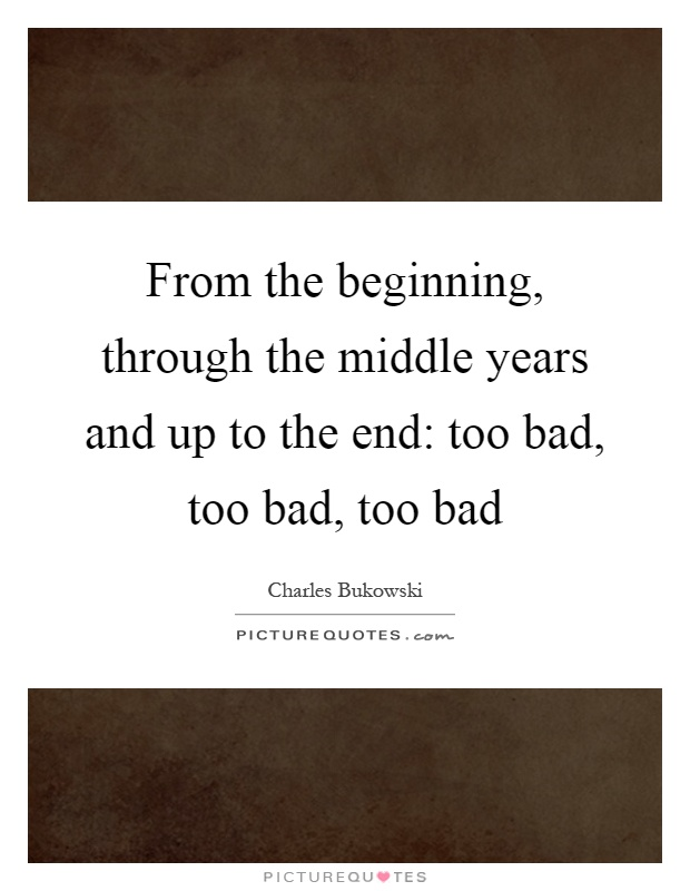 From the beginning, through the middle years and up to the end: too bad, too bad, too bad Picture Quote #1