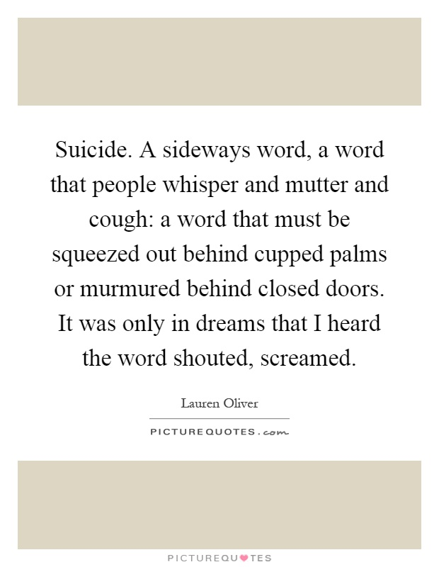 Suicide. A sideways word, a word that people whisper and mutter and cough: a word that must be squeezed out behind cupped palms or murmured behind closed doors. It was only in dreams that I heard the word shouted, screamed Picture Quote #1