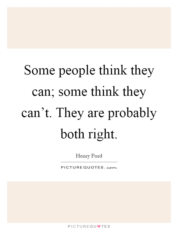 Some people think they can; some think they can't. They are probably both right Picture Quote #1