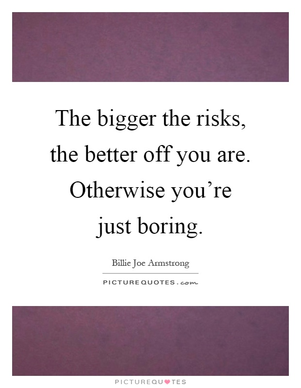 The bigger the risks, the better off you are. Otherwise you're just boring Picture Quote #1