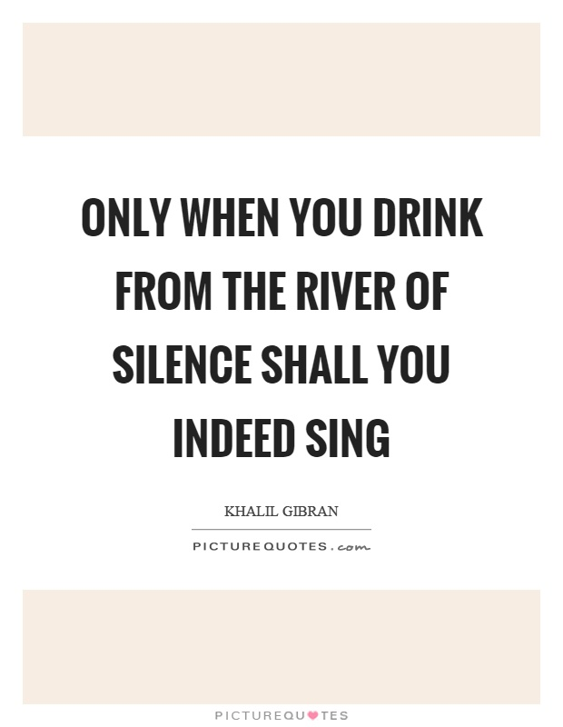 Only when you drink from the river of silence shall you indeed sing Picture Quote #1
