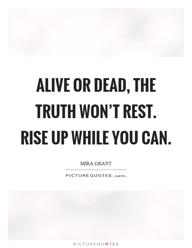 Alive or dead, the truth won't rest. Rise up while you can Picture Quote #1
