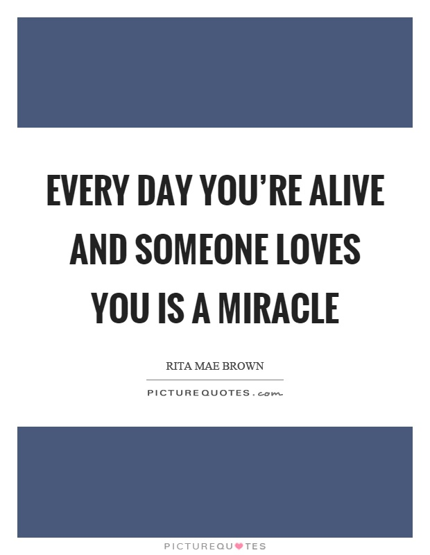 Every day you're alive and someone loves you is a miracle Picture Quote #1