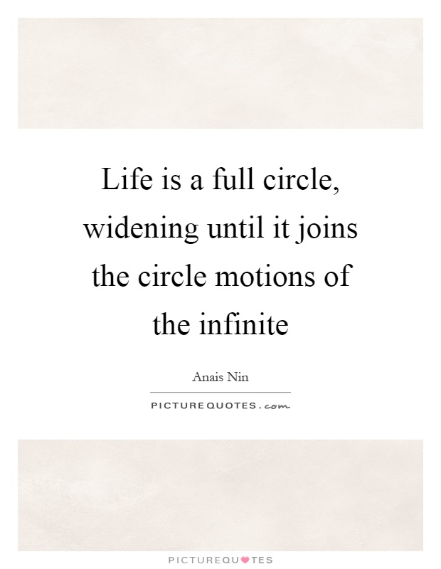 Life is a full circle, widening until it joins the circle motions of the infinite Picture Quote #1