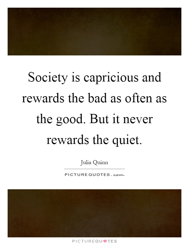 Society is capricious and rewards the bad as often as the good. But it never rewards the quiet Picture Quote #1