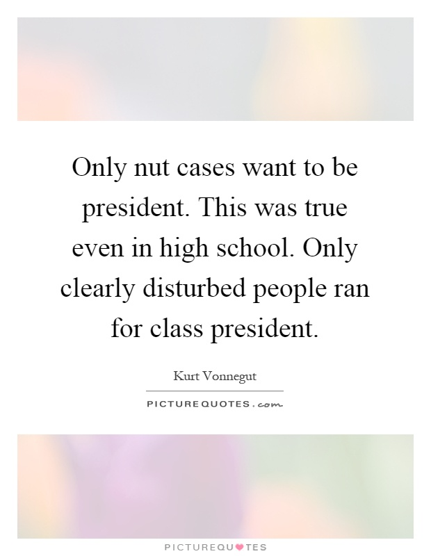 Only nut cases want to be president. This was true even in high school. Only clearly disturbed people ran for class president Picture Quote #1