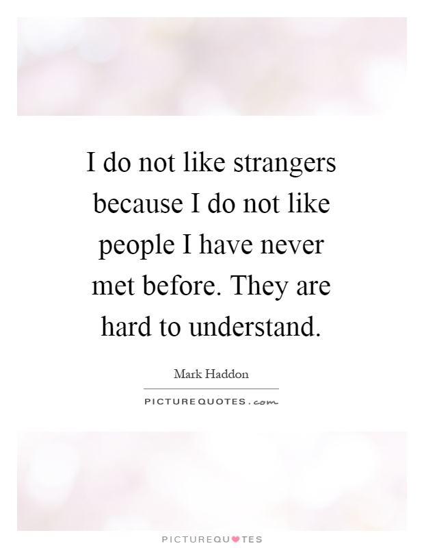 I do not like strangers because I do not like people I have never met before. They are hard to understand Picture Quote #1