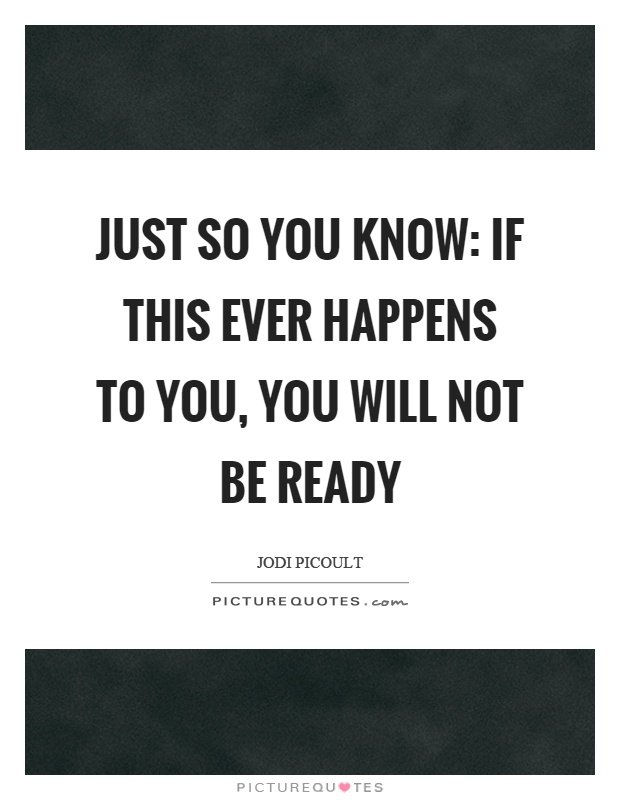 Just so you know: if this ever happens to you, you will not be ready Picture Quote #1