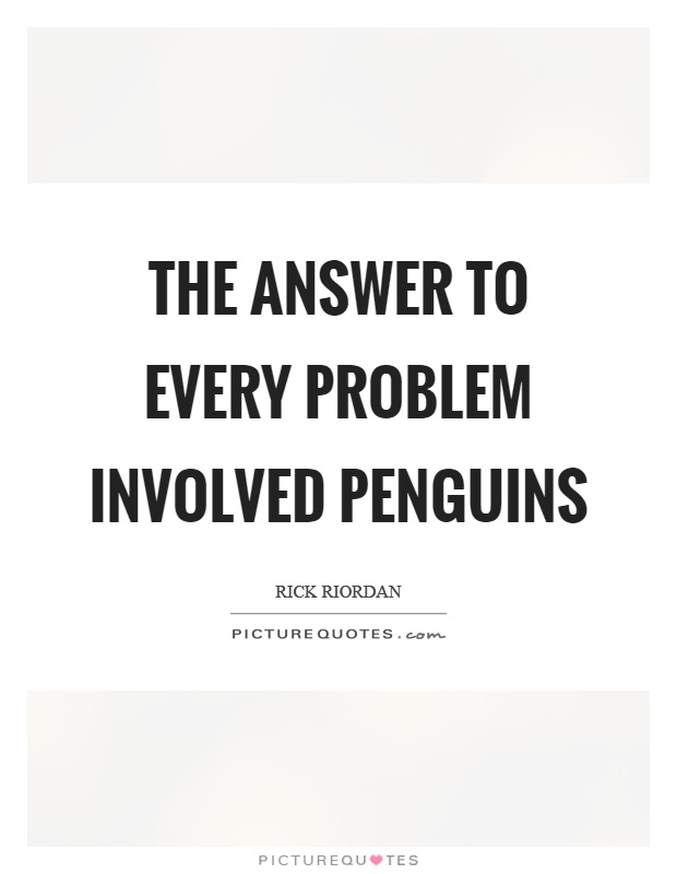 The answer to every problem involved penguins Picture Quote #1