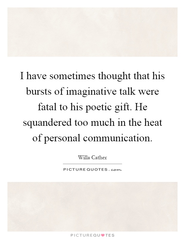I have sometimes thought that his bursts of imaginative talk were fatal to his poetic gift. He squandered too much in the heat of personal communication Picture Quote #1