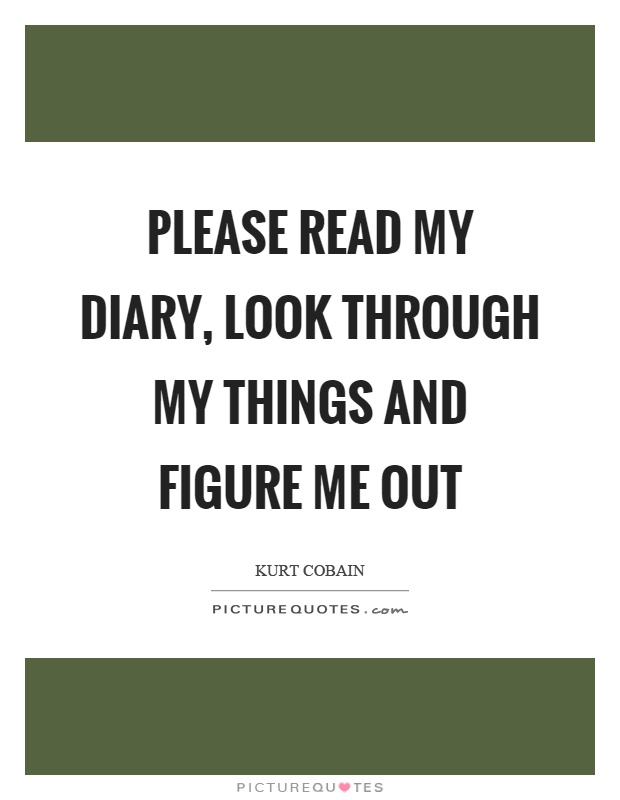 Please read my diary, look through my things and figure me out Picture Quote #1