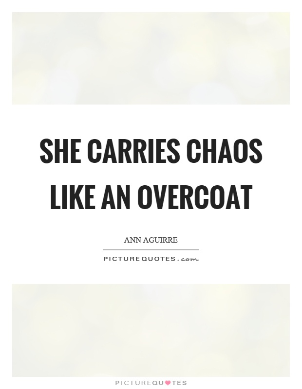 She carries chaos like an overcoat Picture Quote #1
