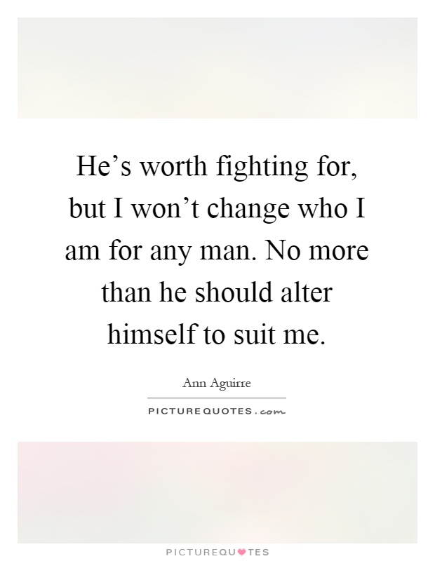 He's worth fighting for, but I won't change who I am for any man. No more than he should alter himself to suit me Picture Quote #1