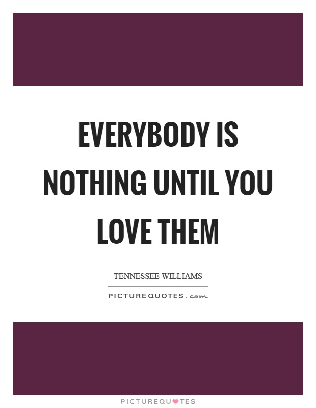 Everybody is nothing until you love them Picture Quote #1