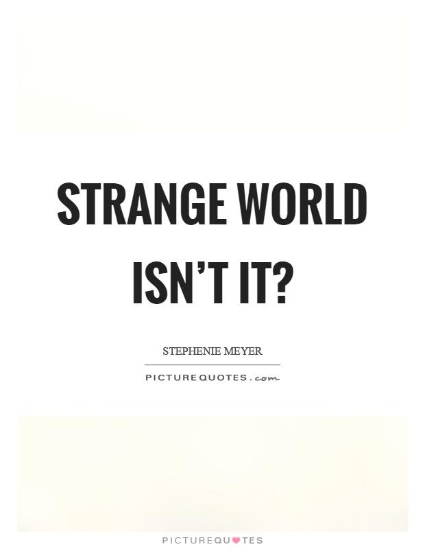 Strange world isn't it? Picture Quote #1