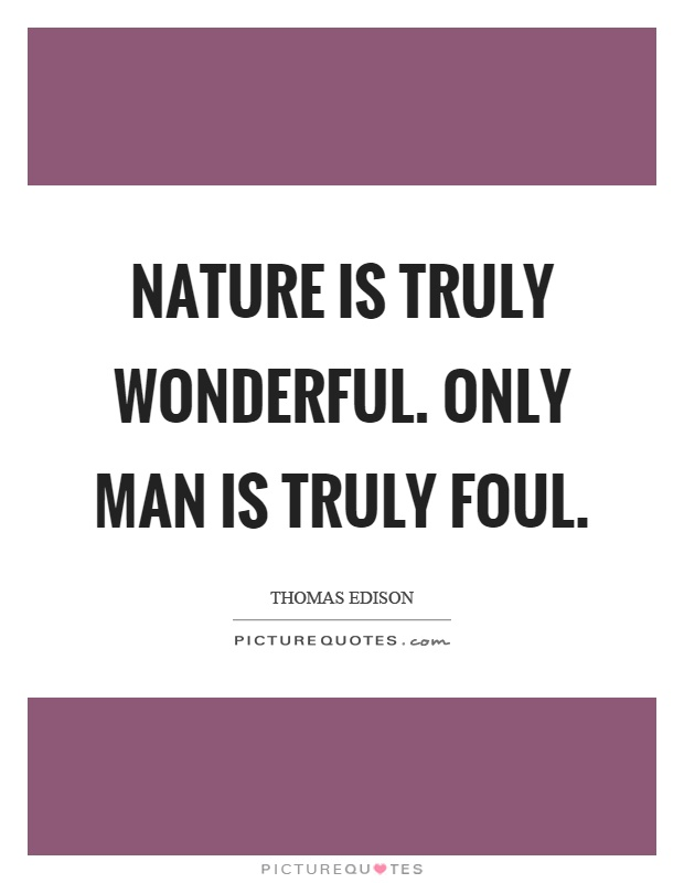 Nature is truly wonderful. Only man is truly foul Picture Quote #1