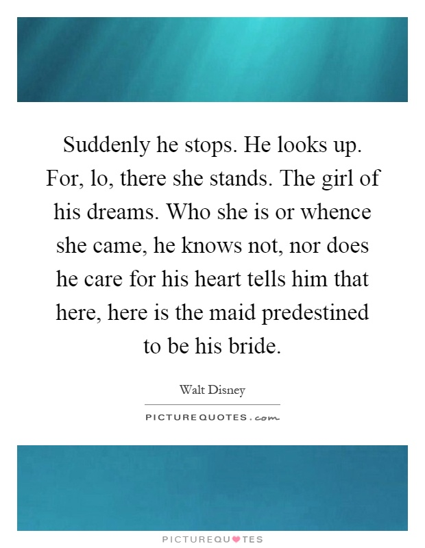Suddenly he stops. He looks up. For, lo, there she stands. The girl of his dreams. Who she is or whence she came, he knows not, nor does he care for his heart tells him that here, here is the maid predestined to be his bride Picture Quote #1
