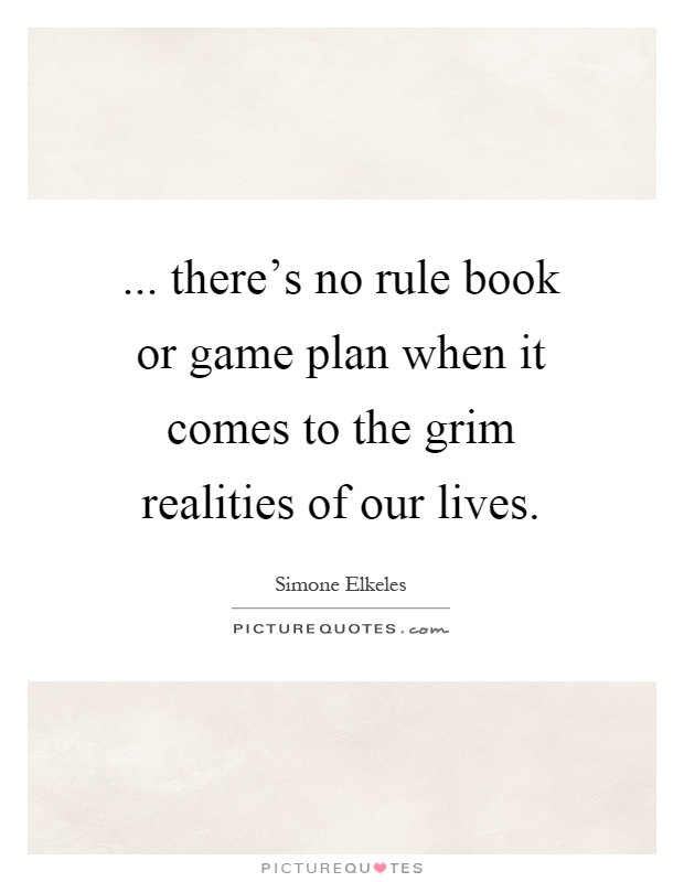 ... there's no rule book or game plan when it comes to the grim realities of our lives Picture Quote #1