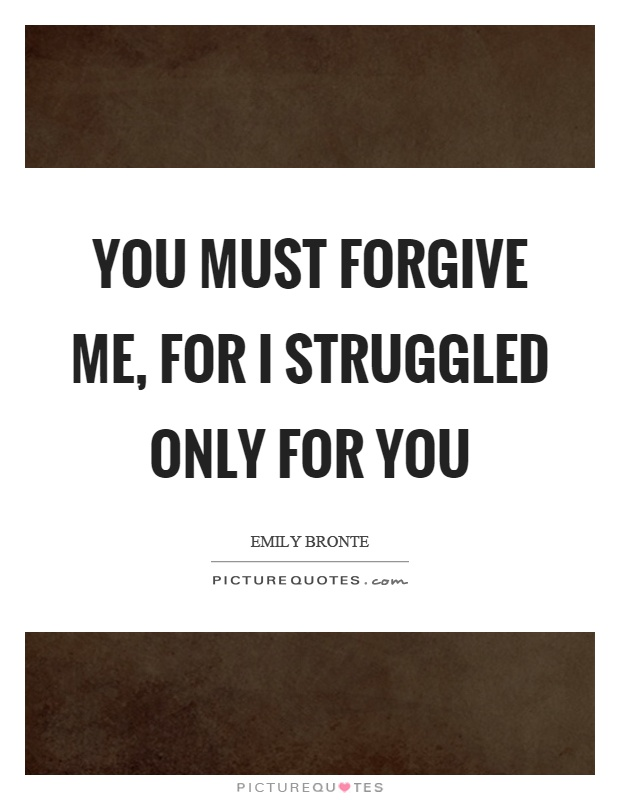You must forgive me, for I struggled only for you Picture Quote #1