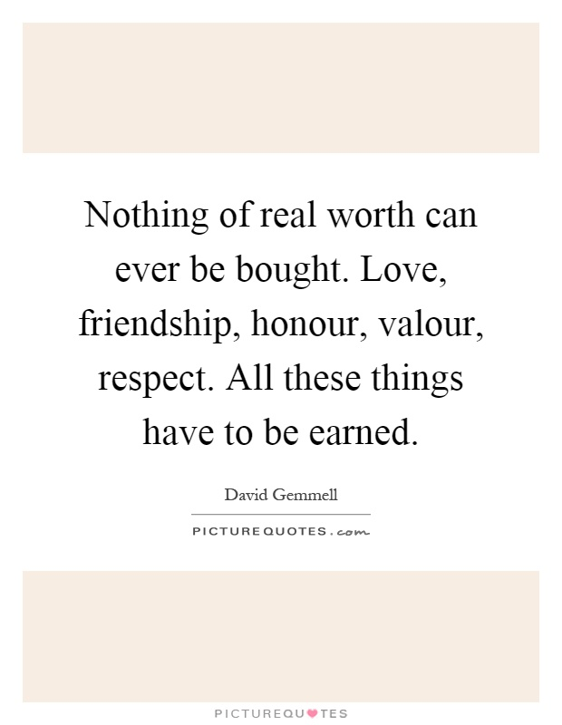Nothing of real worth can ever be bought. Love, friendship, honour, valour, respect. All these things have to be earned Picture Quote #1