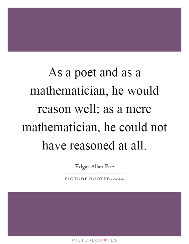As a poet and as a mathematician, he would reason well; as a mere mathematician, he could not have reasoned at all Picture Quote #1