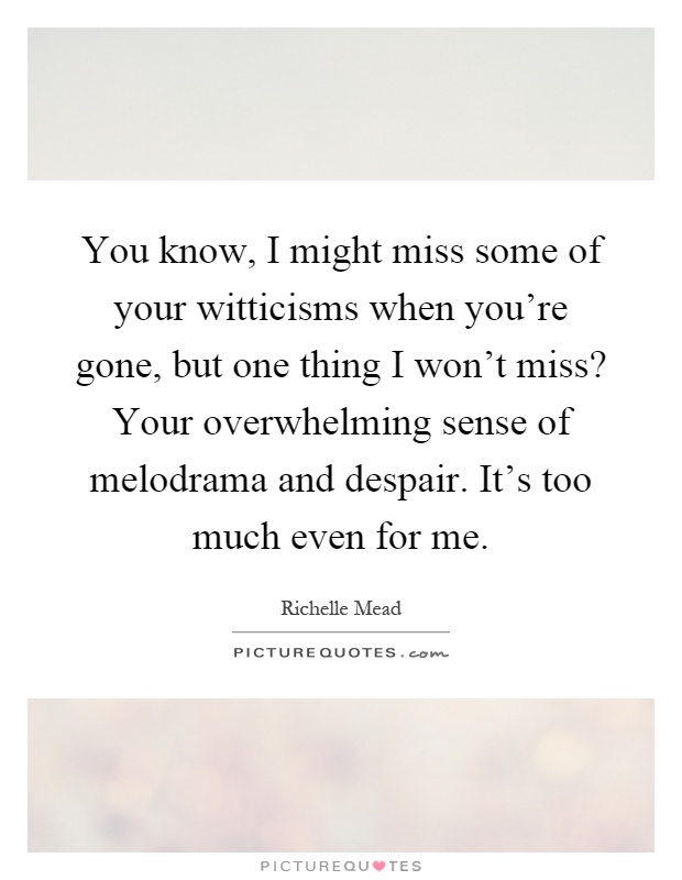 You know, I might miss some of your witticisms when you're gone, but one thing I won't miss? Your overwhelming sense of melodrama and despair. It's too much even for me Picture Quote #1