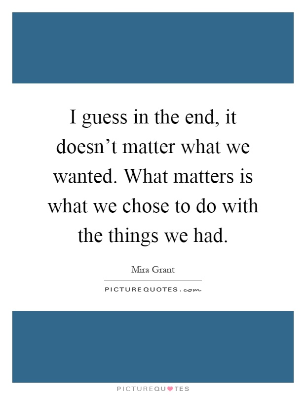 I guess in the end, it doesn't matter what we wanted. What matters is what we chose to do with the things we had Picture Quote #1