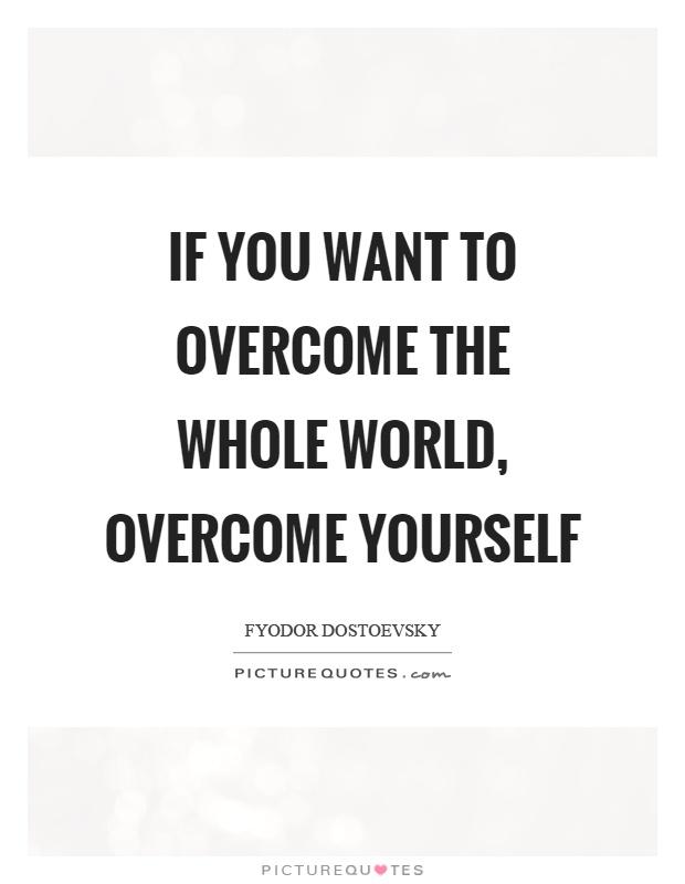 If you want to overcome the whole world, overcome yourself Picture Quote #1