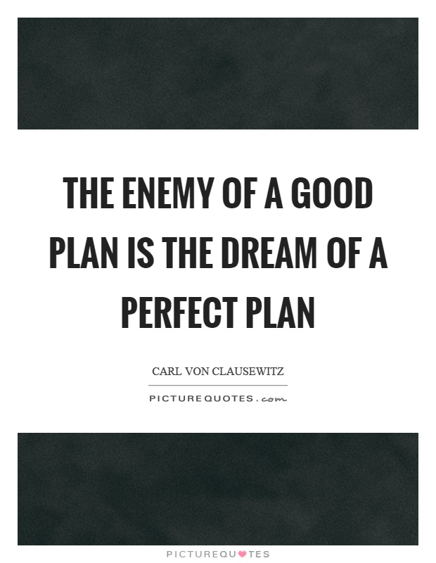 The enemy of a good plan is the dream of a perfect plan Picture Quote #1