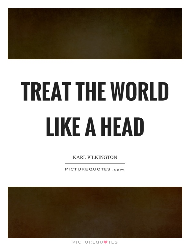 Treat the world like a head Picture Quote #1