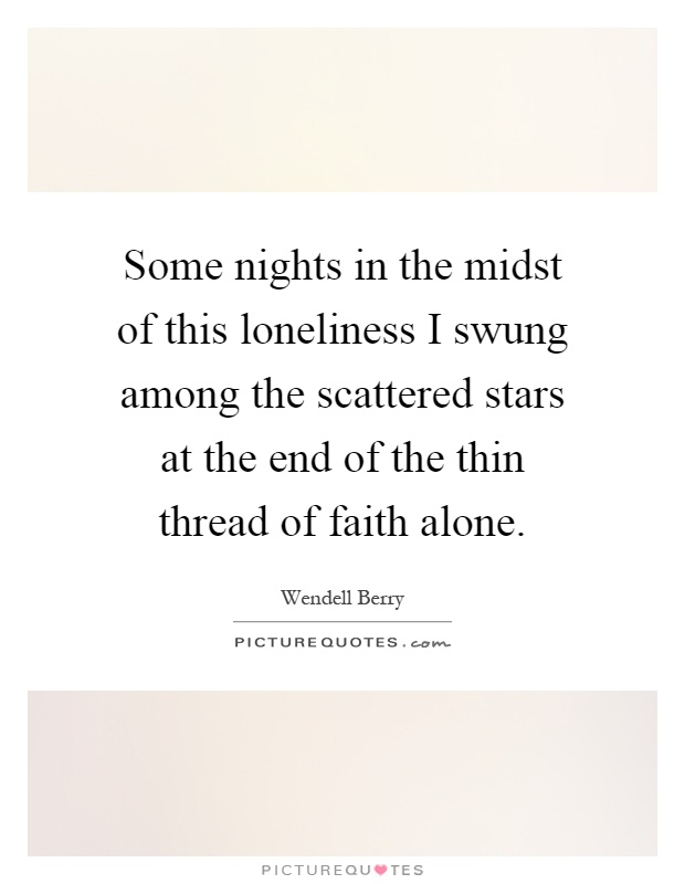 Some nights in the midst of this loneliness I swung among the scattered stars at the end of the thin thread of faith alone Picture Quote #1