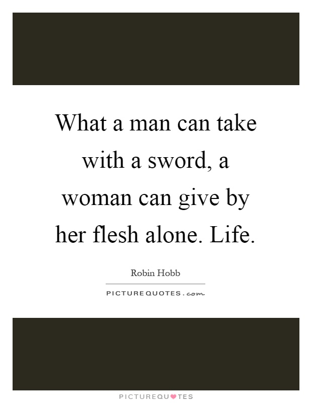 What a man can take with a sword, a woman can give by her flesh alone. Life Picture Quote #1