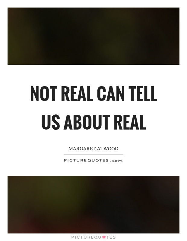 Not real can tell us about real Picture Quote #1
