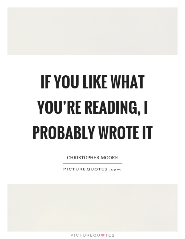 If you like what you're reading, I probably wrote it Picture Quote #1