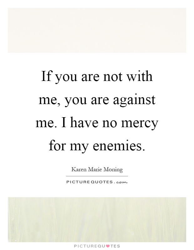 If you are not with me, you are against me. I have no mercy for my enemies Picture Quote #1