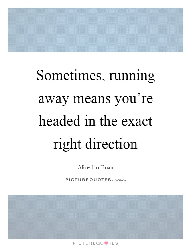 Sometimes, running away means you're headed in the exact right direction Picture Quote #1