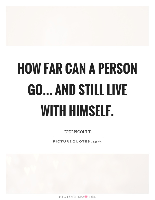 How far can a person go... and still live with himself Picture Quote #1