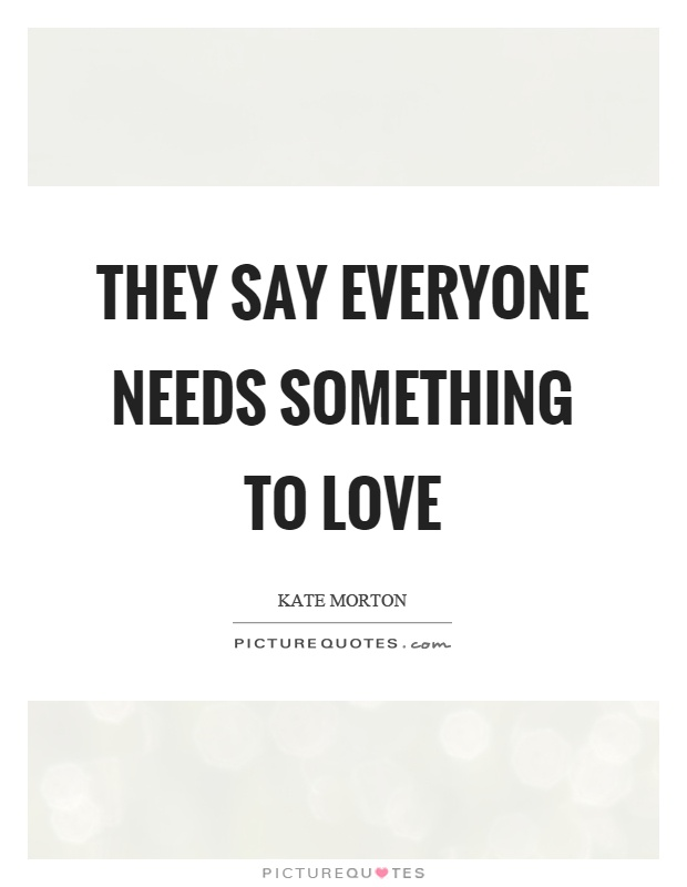 They say everyone needs something to love Picture Quote #1