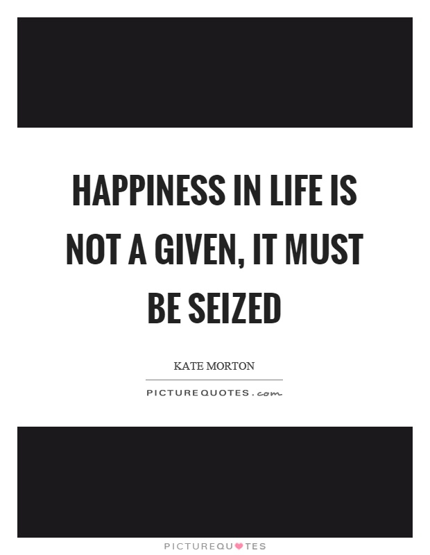 Happiness in life is not a given, it must be seized Picture Quote #1