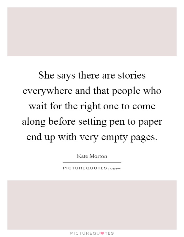 She says there are stories everywhere and that people who wait for the right one to come along before setting pen to paper end up with very empty pages Picture Quote #1