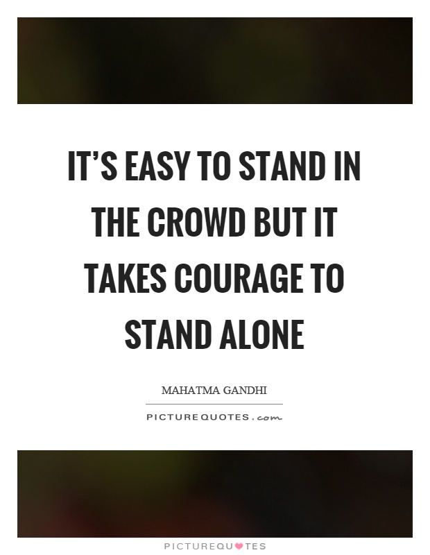 It's easy to stand in the crowd but it takes courage to stand alone Picture Quote #1