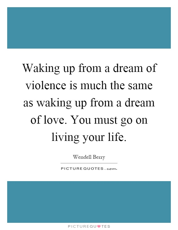 Waking up from a dream of violence is much the same as waking up from a dream of love. You must go on living your life Picture Quote #1