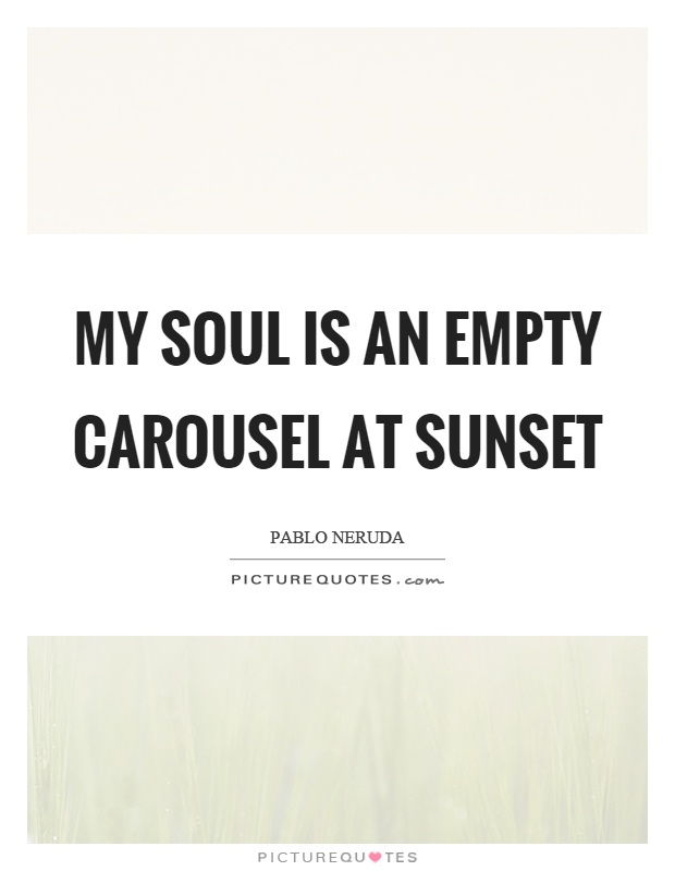 My soul is an empty carousel at sunset Picture Quote #1