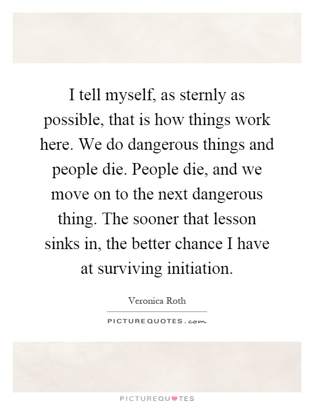 I tell myself, as sternly as possible, that is how things work here. We do dangerous things and people die. People die, and we move on to the next dangerous thing. The sooner that lesson sinks in, the better chance I have at surviving initiation Picture Quote #1