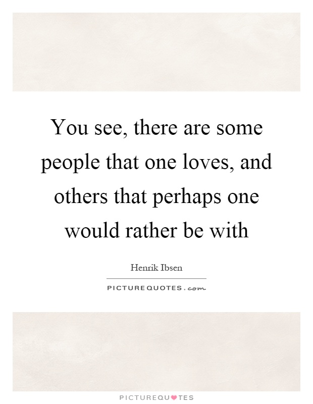 You see, there are some people that one loves, and others that perhaps one would rather be with Picture Quote #1