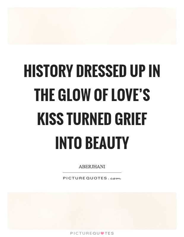 History dressed up in the glow of love's kiss turned grief into beauty Picture Quote #1