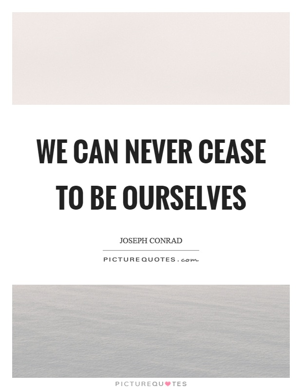 We can never cease to be ourselves Picture Quote #1